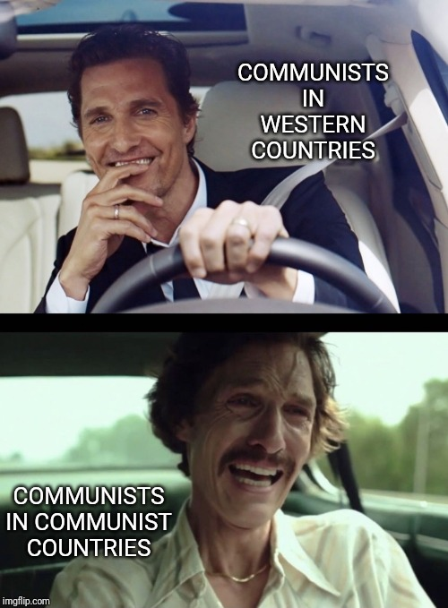 And they never want to move to one |  COMMUNISTS IN WESTERN COUNTRIES; COMMUNISTS IN COMMUNIST COUNTRIES | image tagged in communism,feel the bern | made w/ Imgflip meme maker