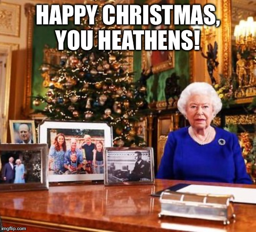 Her Majesty's Speech for 2019 |  HAPPY CHRISTMAS, YOU HEATHENS! | image tagged in queen elizabeth | made w/ Imgflip meme maker