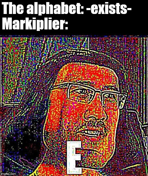 Markiplier E |  The alphabet: -exists- Markiplier: | image tagged in markiplier e | made w/ Imgflip meme maker