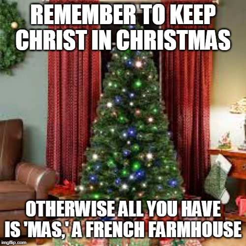 Merry Christmas | REMEMBER TO KEEP CHRIST IN CHRISTMAS OTHERWISE ALL YOU HAVE IS 'MAS,' A FRENCH FARMHOUSE | image tagged in christmas,merry christmas,jesus,jesus christ,christmas tree,french | made w/ Imgflip meme maker