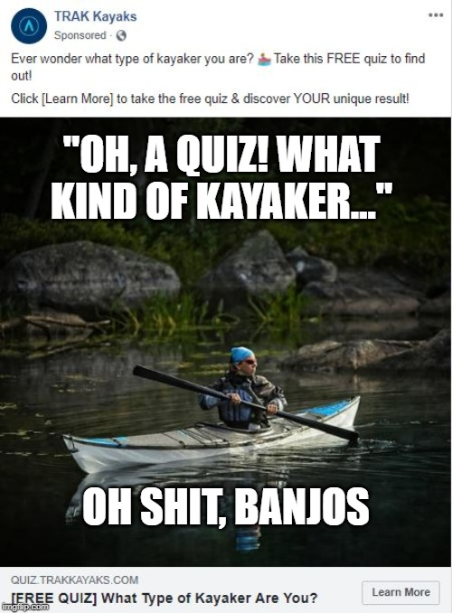 "What kind of kayaker? | ""OH, A QUIZ! WHAT KIND OF KAYAKER..."" OH SHIT, BANJOS 