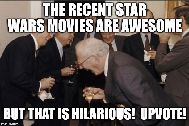Laughing Men In Suits Meme | THE RECENT STAR WARS MOVIES ARE AWESOME BUT THAT IS HILARIOUS!  UPVOTE! | image tagged in memes,laughing men in suits | made w/ Imgflip meme maker