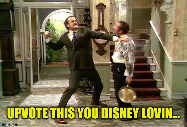 Fawlty Towers | UPVOTE THIS YOU DISNEY LOVIN... | image tagged in fawlty towers | made w/ Imgflip meme maker