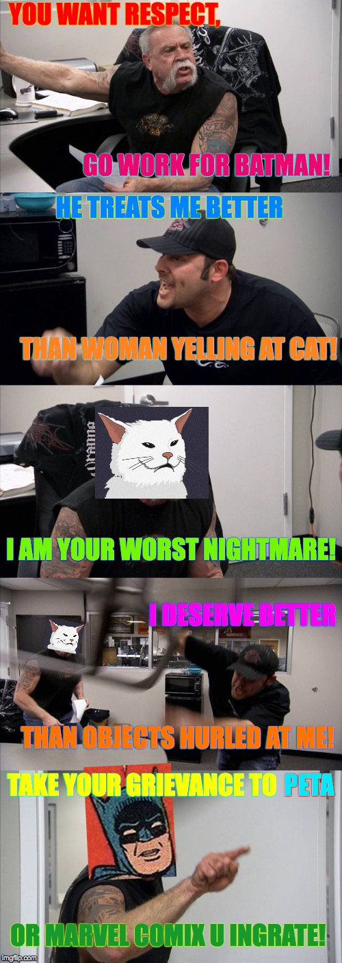 American Chopper Argument | YOU WANT RESPECT, GO WORK FOR BATMAN! HE TREATS ME BETTER THAN WOMAN YELLING AT CAT! I AM YOUR WORST NIGHTMARE! I DESERVE BETTER THAN OBJECT | image tagged in memes,american chopper argument,woman yelling at cat,batman slapping robin,marvel comics,that would be great | made w/ Imgflip meme maker