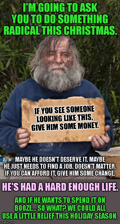 An act of radical compassion. | image tagged in homeless holiday compassion,homeless,compassion,respect,charity,booze | made w/ Imgflip meme maker