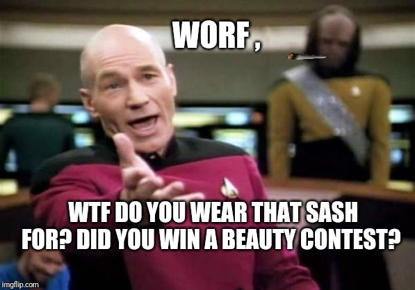Picard Wtf |  WORF , WTF DO YOU WEAR THAT SASH FOR? DID YOU WIN A BEAUTY CONTEST? | image tagged in memes,picard wtf,laugh,worf,lol | made w/ Imgflip meme maker