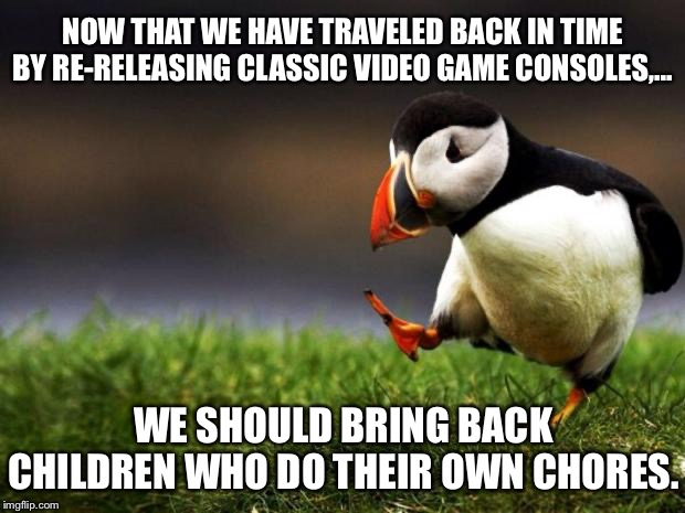 Do your chores kid, or else no Super Nintendo. |  NOW THAT WE HAVE TRAVELED BACK IN TIME BY RE-RELEASING CLASSIC VIDEO GAME CONSOLES,... WE SHOULD BRING BACK CHILDREN WHO DO THEIR OWN CHORES. | image tagged in memes,unpopular opinion puffin,video games,children,time travel,parents | made w/ Imgflip meme maker