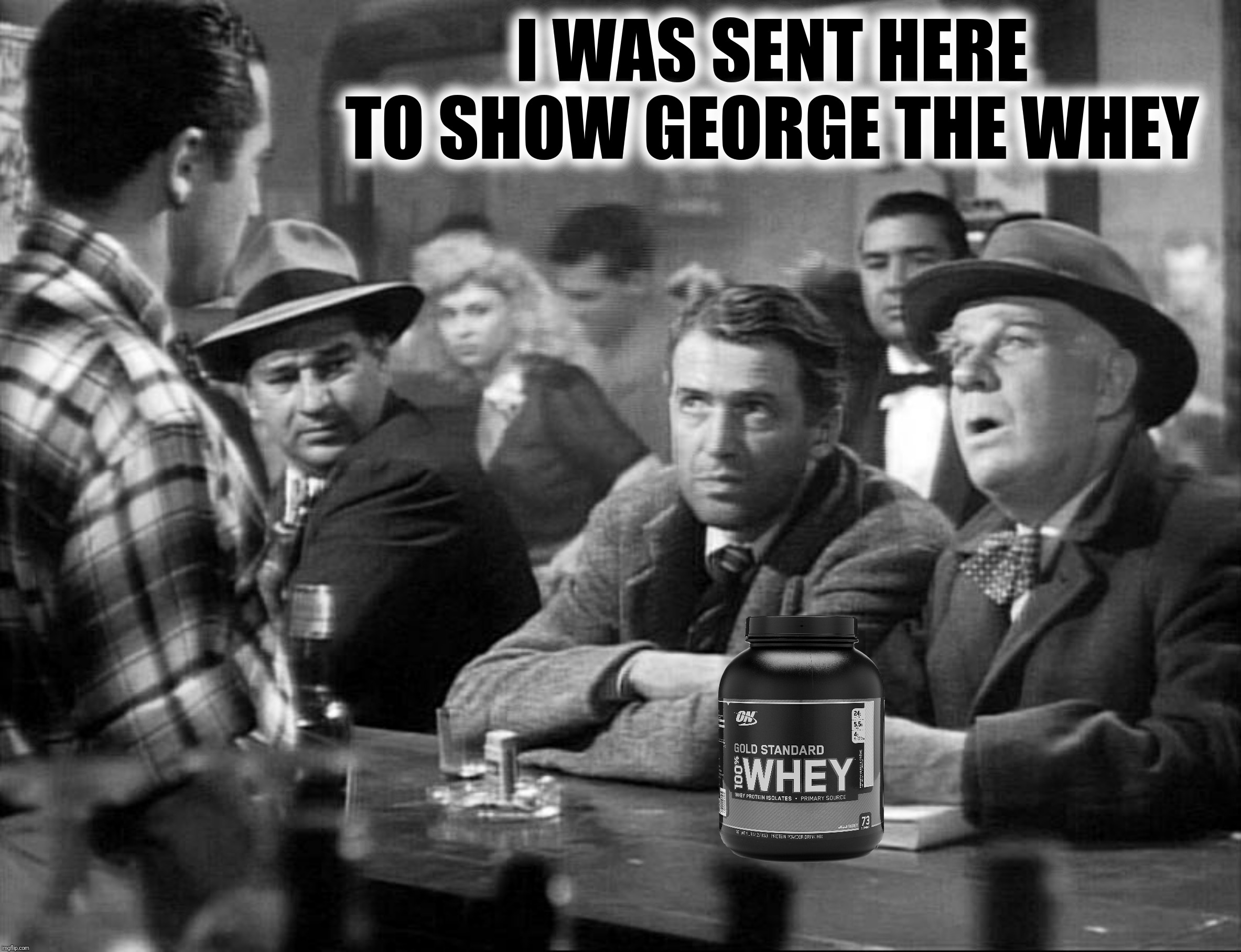 It's A Wonderful Life 2019 | I WAS SENT HERE TO SHOW GEORGE THE WHEY | image tagged in it's a wonderful life,whey,george bailey | made w/ Imgflip meme maker