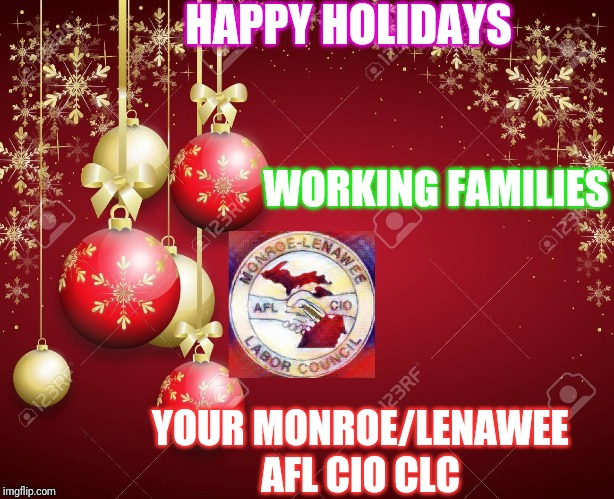 ML AFL CIO XMAS 2019 | HAPPY HOLIDAYS WORKING FAMILIES YOUR MONROE/LENAWEE AFL CIO CLC | image tagged in mlaflcio xmas 2019,union,labor,hardworking guy,working class | made w/ Imgflip meme maker