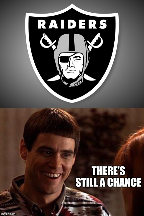 THERE'S STILL A CHANCE | image tagged in dumb and dumber,oakland raiders logo | made w/ Imgflip meme maker