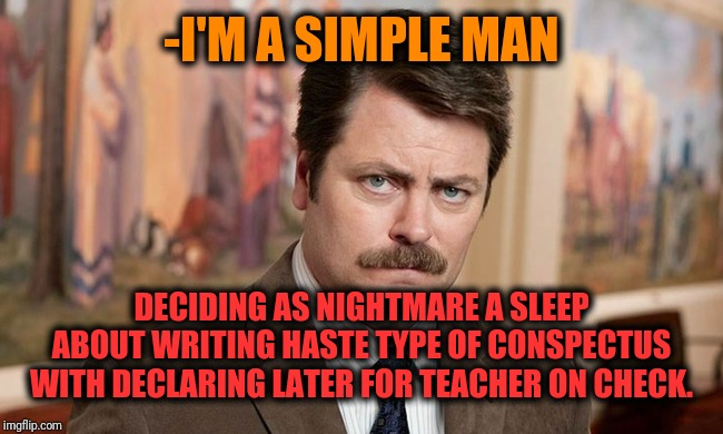 -Most worst scenario of sleep. | -I'M A SIMPLE MAN DECIDING AS NIGHTMARE A SLEEP ABOUT WRITING HASTE TYPE OF CONSPECTUS WITH DECLARING LATER FOR TEACHER ON CHECK. | image tagged in i'm a simple man,ron swanson,declaration of independence,nightmare before christmas,freedom,unhelpful high school teacher | made w/ Imgflip meme maker