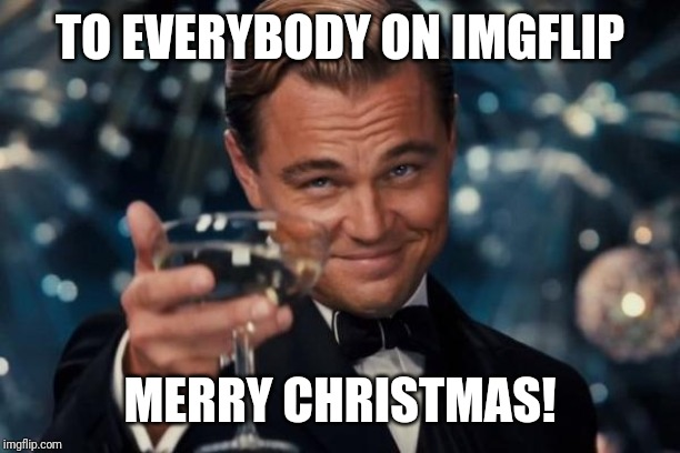 Have a wonderful Christmas! |  TO EVERYBODY ON IMGFLIP; MERRY CHRISTMAS! | image tagged in memes,leonardo dicaprio cheers,christmas,merry christmas | made w/ Imgflip meme maker