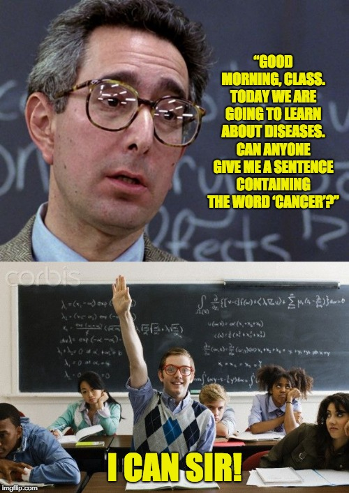 """GOOD MORNING, CLASS. TODAY WE ARE GOING TO LEARN ABOUT DISEASES. CAN ANYONE GIVE ME A SENTENCE CONTAINING THE WORD 'CANCER'?"" I CAN SIR! 