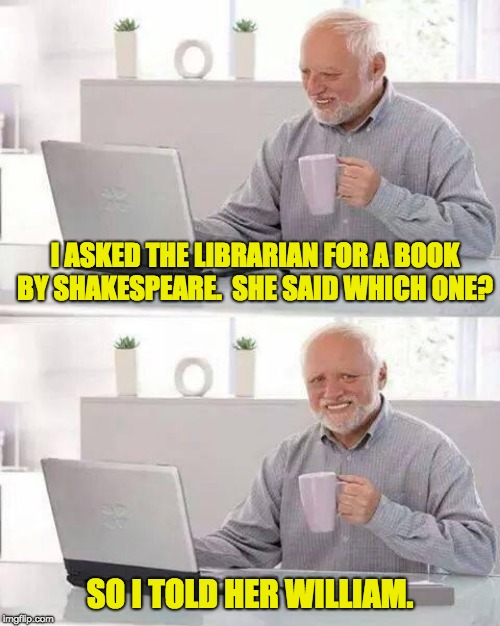 Hide the Pain Harold Meme | I ASKED THE LIBRARIAN FOR A BOOK BY SHAKESPEARE.  SHE SAID WHICH ONE? SO I TOLD HER WILLIAM. | image tagged in memes,hide the pain harold | made w/ Imgflip meme maker