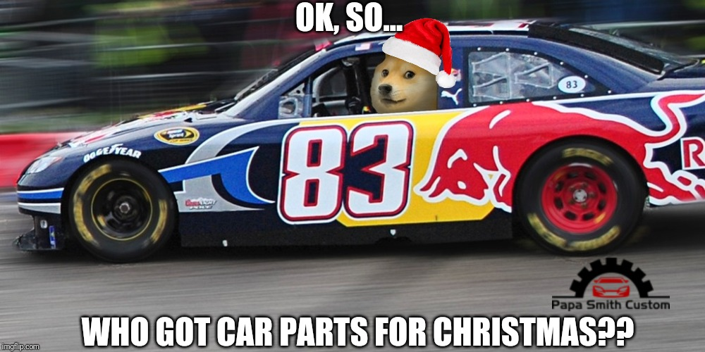 Christmas Racecar parts |  OK, SO... WHO GOT CAR PARTS FOR CHRISTMAS?? | image tagged in cars,because race car,performance,racecar,christmas,xmas | made w/ Imgflip meme maker