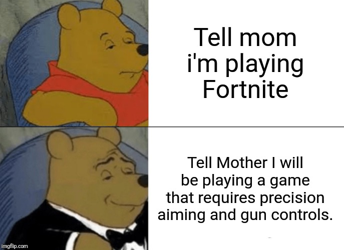 Tuxedo Winnie The Pooh Meme |  Tell mom i'm playing Fortnite; Tell Mother I will be playing a game that requires precision aiming and gun controls. | image tagged in memes,tuxedo winnie the pooh | made w/ Imgflip meme maker