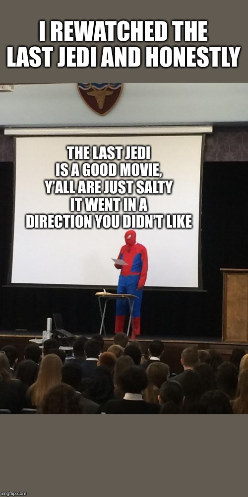 The Last Jedi is a good movie |  I REWATCHED THE LAST JEDI AND HONESTLY; THE LAST JEDI IS A GOOD MOVIE, Y'ALL ARE JUST SALTY IT WENT IN A DIRECTION YOU DIDN'T LIKE | image tagged in spiderman presentation,the last jedi,star wars,star wars memes,star wars the last jedi | made w/ Imgflip meme maker