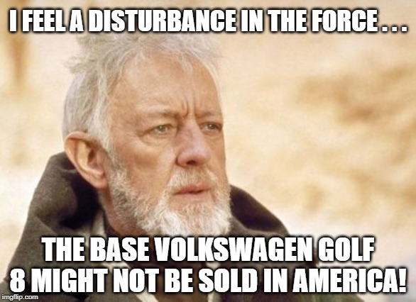 Obi Wan Kenobi |  I FEEL A DISTURBANCE IN THE FORCE . . . THE BASE VOLKSWAGEN GOLF 8 MIGHT NOT BE SOLD IN AMERICA! | image tagged in memes,obi wan kenobi | made w/ Imgflip meme maker