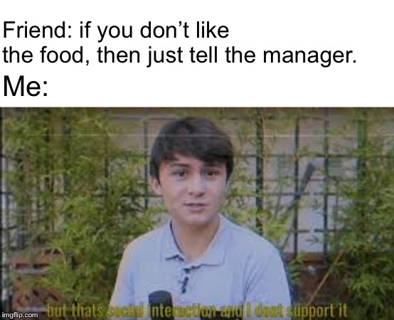 That would be social interaction |  Friend: if you don't like the food, then just tell the manager. Me: | image tagged in that would be social interaction | made w/ Imgflip meme maker