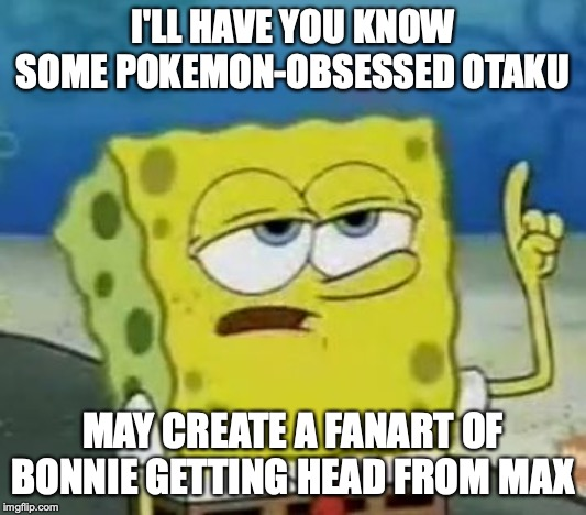 Mature Fourthwheelshipping Fanart | I'LL HAVE YOU KNOW SOME POKEMON-OBSESSED OTAKU MAY CREATE A FANART OF BONNIE GETTING HEAD FROM MAX | image tagged in memes,ill have you know spongebob,fanart,pokemon,max,bonnie | made w/ Imgflip meme maker