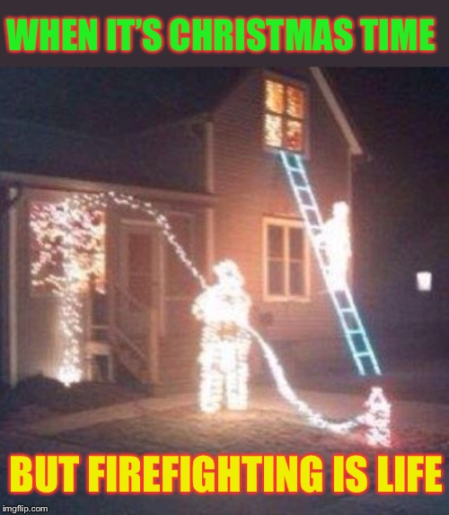 This lighting is fire! | WHEN IT'S CHRISTMAS TIME BUT FIREFIGHTING IS LIFE | image tagged in christmas lights,firefighters,christmas memes,crazy christmas lights,christmas decorations | made w/ Imgflip meme maker