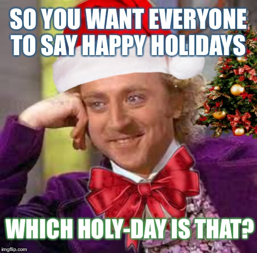 Can you be more specific? | SO YOU WANT EVERYONE TO SAY HAPPY HOLIDAYS WHICH HOLY-DAY IS THAT? | image tagged in creepy condescending wonka,merry christmas,happy holidays,christmas memes,political correctness | made w/ Imgflip meme maker
