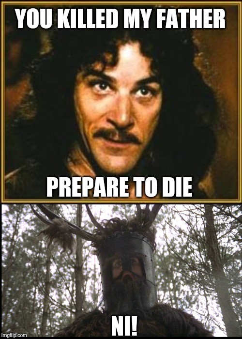 YOU KILLED MY FATHER PREPARE TO DIE NI! | image tagged in princess bride,monty python knights | made w/ Imgflip meme maker