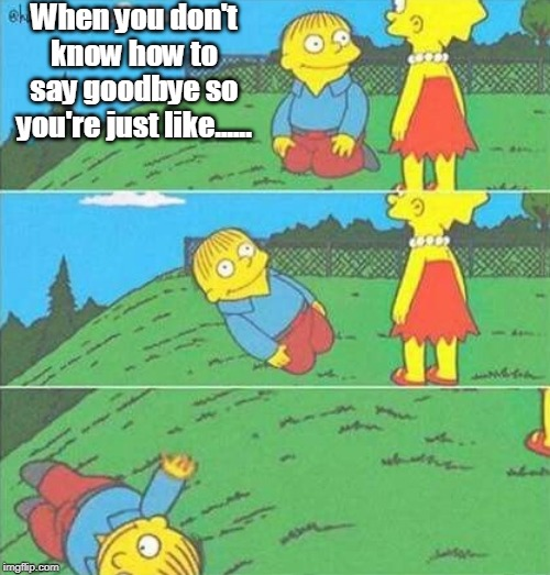 Goodbye |  When you don't know how to say goodbye so you're just like...... | image tagged in simpsons,ralph wiggum,goodbye,anxiety | made w/ Imgflip meme maker