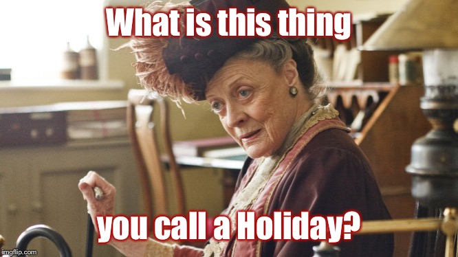 What is this thing you call a holiday? |  What is this thing; you call a Holiday? | image tagged in maggie smith,holiday,downton abbey | made w/ Imgflip meme maker