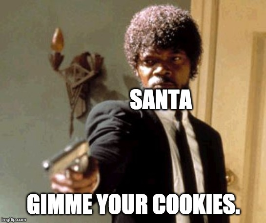 Say That Again I Dare You Meme | SANTA GIMME YOUR COOKIES. | image tagged in memes,say that again i dare you | made w/ Imgflip meme maker