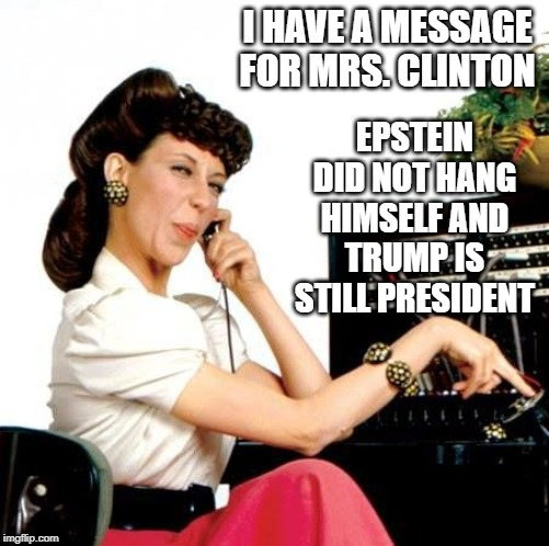 message for hillary |  EPSTEIN DID NOT HANG HIMSELF AND TRUMP IS STILL PRESIDENT; I HAVE A MESSAGE FOR MRS. CLINTON | image tagged in ernestine telephone operator,hillary clinton,jeffrey epstein,hang,trump | made w/ Imgflip meme maker