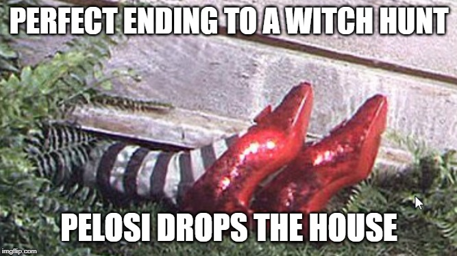 Trump Witch Hunt Ending | PERFECT ENDING TO A WITCH HUNT PELOSI DROPS THE HOUSE | image tagged in trump,witch hunt,nancy pelosi,politics | made w/ Imgflip meme maker