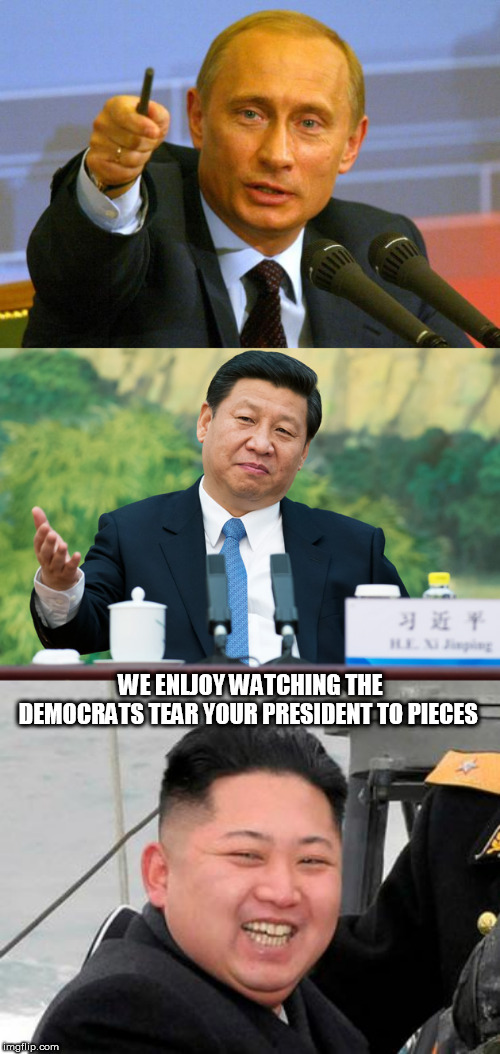 WE ENLJOY WATCHING THE DEMOCRATS TEAR YOUR PRESIDENT TO PIECES | image tagged in happy kim jong un,memes,good guy putin,xi jinping | made w/ Imgflip meme maker