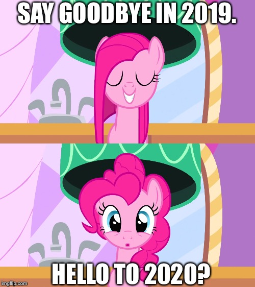 Hello to 2020 |  SAY GOODBYE IN 2019. HELLO TO 2020? | image tagged in mlp fim,2019,hello,2020,pinkie pie | made w/ Imgflip meme maker