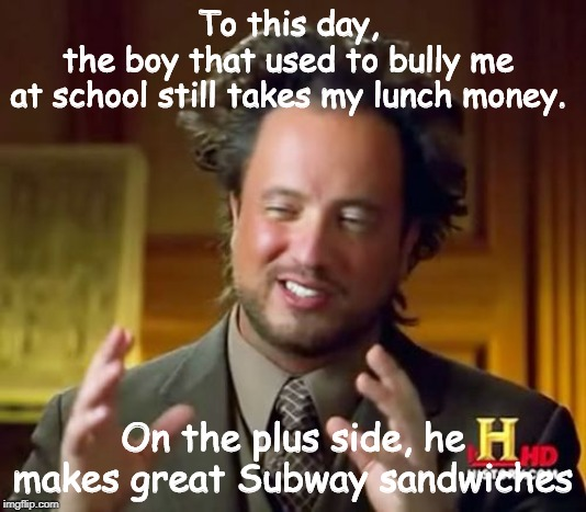 Ancient Aliens | To this day,  the boy that used to bully me  at school still takes my lunch money. On the plus side, he makes great Subway sandwiches | image tagged in memes,ancient aliens | made w/ Imgflip meme maker