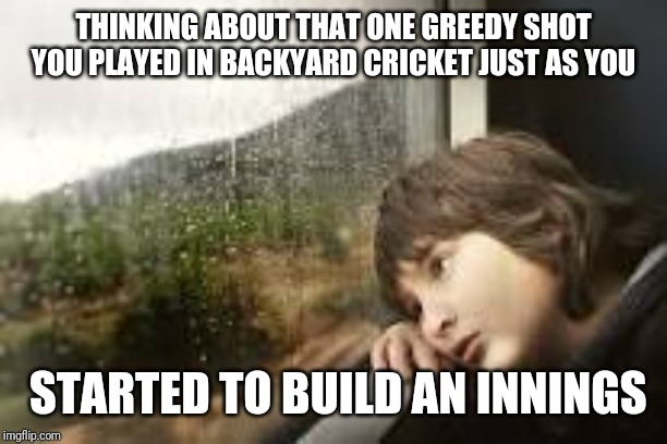 Christmas day cricket |  THINKING ABOUT THAT ONE GREEDY SHOT YOU PLAYED IN BACKYARD CRICKET JUST AS YOU; STARTED TO BUILD AN INNINGS | image tagged in christmas,cricket,boxing day,backyard,sad,meanwhile in australia | made w/ Imgflip meme maker