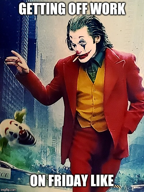 GETTING OFF WORK ON FRIDAY LIKE | image tagged in joker,work,friday,weekend | made w/ Imgflip meme maker