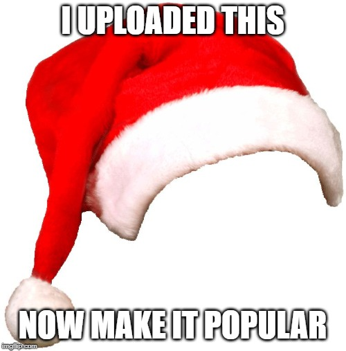 I UPLOADED THIS NOW MAKE IT POPULAR | image tagged in santa hat | made w/ Imgflip meme maker