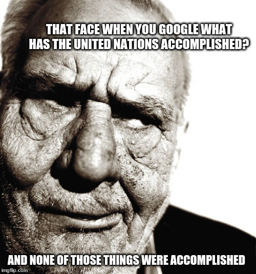 The United Nations is a failure | THAT FACE WHEN YOU GOOGLE WHAT HAS THE UNITED NATIONS ACCOMPLISHED? AND NONE OF THOSE THINGS WERE ACCOMPLISHED | image tagged in skeptical old man,united nations,globalism,disband the un,us out of the un,if this meme triggers you then you are the problem | made w/ Imgflip meme maker