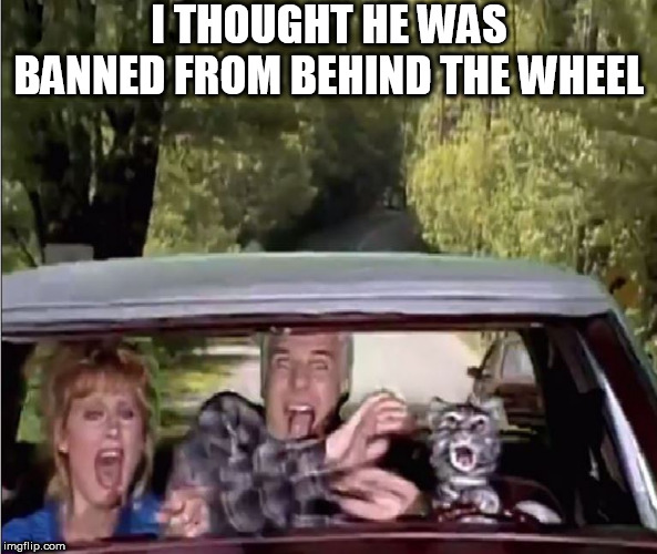 I THOUGHT HE WAS BANNED FROM BEHIND THE WHEEL | made w/ Imgflip meme maker