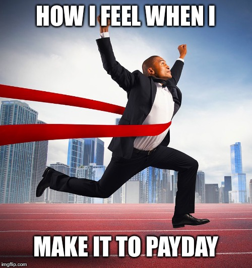 HOW I FEEL WHEN I; MAKE IT TO PAYDAY | image tagged in payday,winning,race,rat race,work | made w/ Imgflip meme maker
