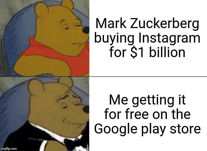 Tuxedo Winnie The Pooh Meme | Mark Zuckerberg buying Instagram for $1 billion Me getting it for free on the Google play store | image tagged in memes,tuxedo winnie the pooh | made w/ Imgflip meme maker