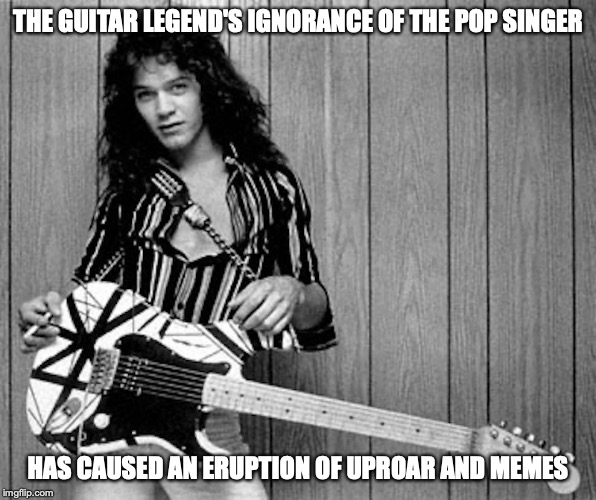 Eddie Van Halen |  THE GUITAR LEGEND'S IGNORANCE OF THE POP SINGER; HAS CAUSED AN ERUPTION OF UPROAR AND MEMES | image tagged in eddie van halen,memes | made w/ Imgflip meme maker