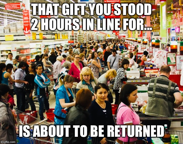 Biggest return day of the year | THAT GIFT YOU STOOD 2 HOURS IN LINE FOR... IS ABOUT TO BE RETURNED | image tagged in black friday,christmas,christmas shopping,shopping,return,cyber monday | made w/ Imgflip meme maker