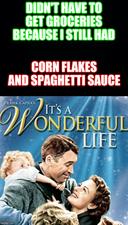 Wasn't THAT bad... | DIDN'T HAVE TO GET GROCERIES BECAUSE I STILL HAD CORN FLAKES AND SPAGHETTI SAUCE | image tagged in black background,it's a wonderful life,memes,rednecks,poor people | made w/ Imgflip meme maker