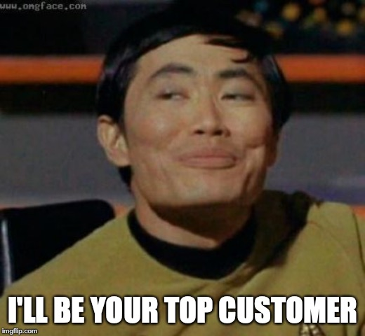 sulu | I'LL BE YOUR TOP CUSTOMER | image tagged in sulu | made w/ Imgflip meme maker