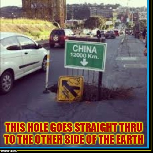 Eventually, this will Save Money on Air Travel |  THIS HOLE GOES STRAIGHT THRU TO THE OTHER SIDE OF THE EARTH | image tagged in vince vance,china,earth,bottomless pit,hole,world | made w/ Imgflip meme maker