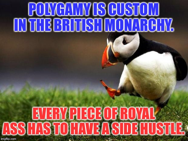British Royal adultery |  POLYGAMY IS CUSTOM IN THE BRITISH MONARCHY. EVERY PIECE OF ROYAL ASS HAS TO HAVE A SIDE HUSTLE. | image tagged in memes,unpopular opinion puffin,british royals,cheat,prince,husband wife | made w/ Imgflip meme maker