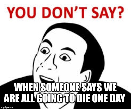 You don't say  | WHEN SOMEONE SAYS WE ARE ALL GOING TO DIE ONE DAY | image tagged in you dont say | made w/ Imgflip meme maker