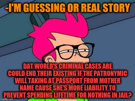 -Idea to stop civil wars. | -I'M GUESSING OR REAL STORY DAT WORLD'S CRIMINAL CASES ARE COULD END THEIR EXISTING IF THE PATRONYMIC WILL TAKING AT PASSPORT FROM MOTHER NA | image tagged in feminist fry,civil rights,female logic,motherhood,name,passport | made w/ Imgflip meme maker